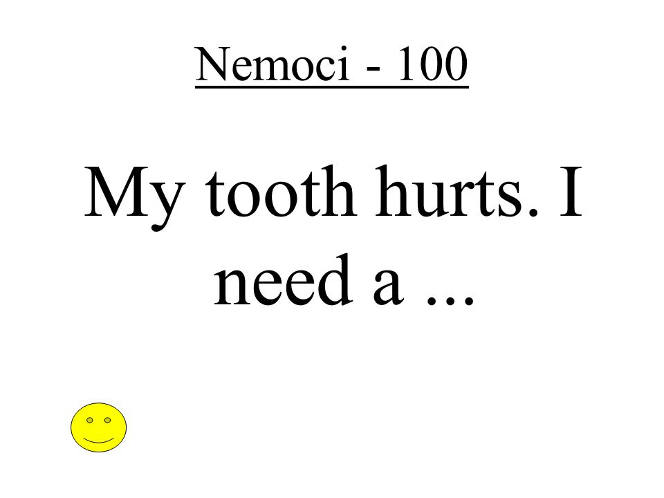 Nemoci - 100 My tooth hurts. I need a...