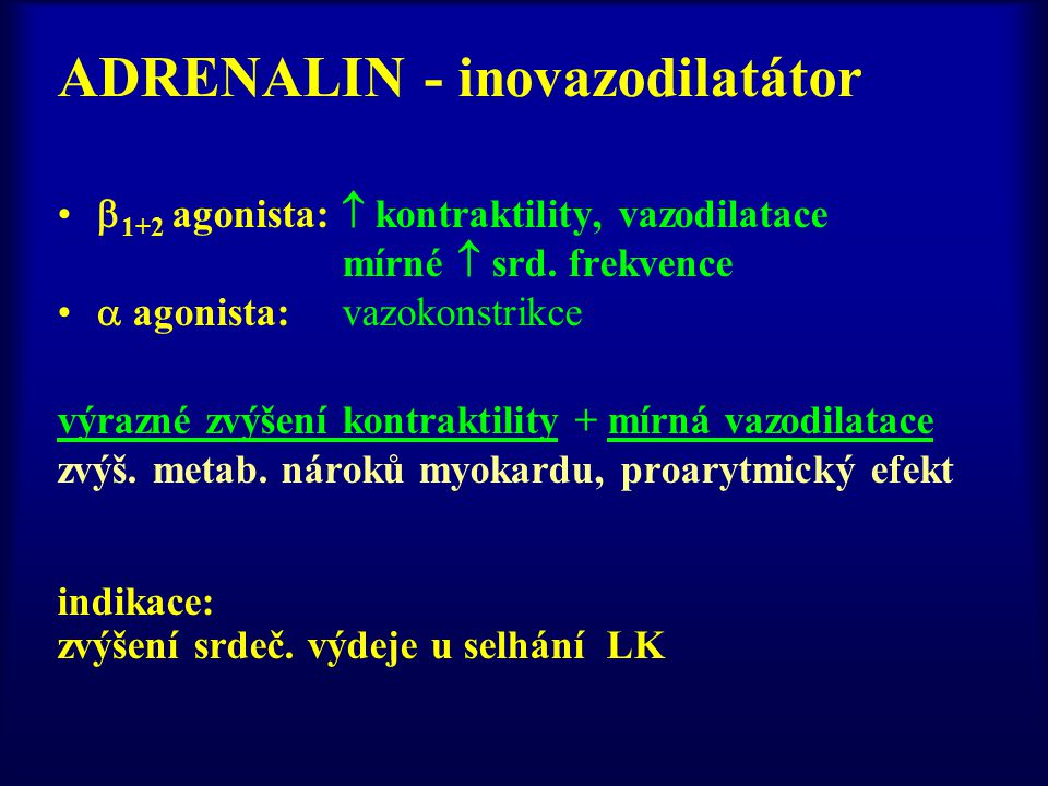 ADRENALIN - inovazodilatátor  1+2 agonista:  kontraktility, vazodilatace mírné  srd. frekvence  agonista: vazokonstrikce výrazné zvýšení kontrakti