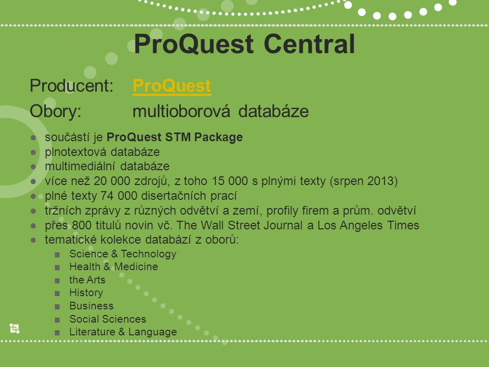 ProQuest Central Producent: ProQuestProQuest Obory: multioborová databáze ●součástí je ProQuest STM Package ●plnotextová databáze ●multimediální databáze ●více než 20 000 zdrojů, z toho 15 000 s plnými texty (srpen 2013) ●plné texty 74 000 disertačních prací ●tržních zprávy z různých odvětví a zemí, profily firem a prům.
