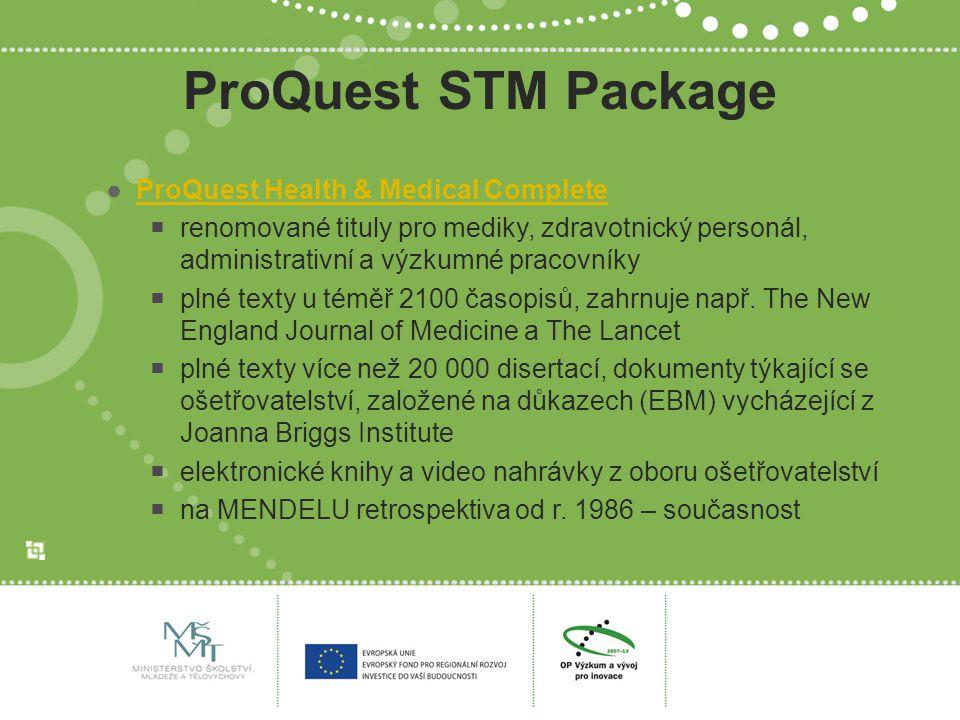 ProQuest STM Package ●ProQuest Health & Medical CompleteProQuest Health & Medical Complete  renomované tituly pro mediky, zdravotnický personál, administrativní a výzkumné pracovníky  plné texty u téměř 2100 časopisů, zahrnuje např.