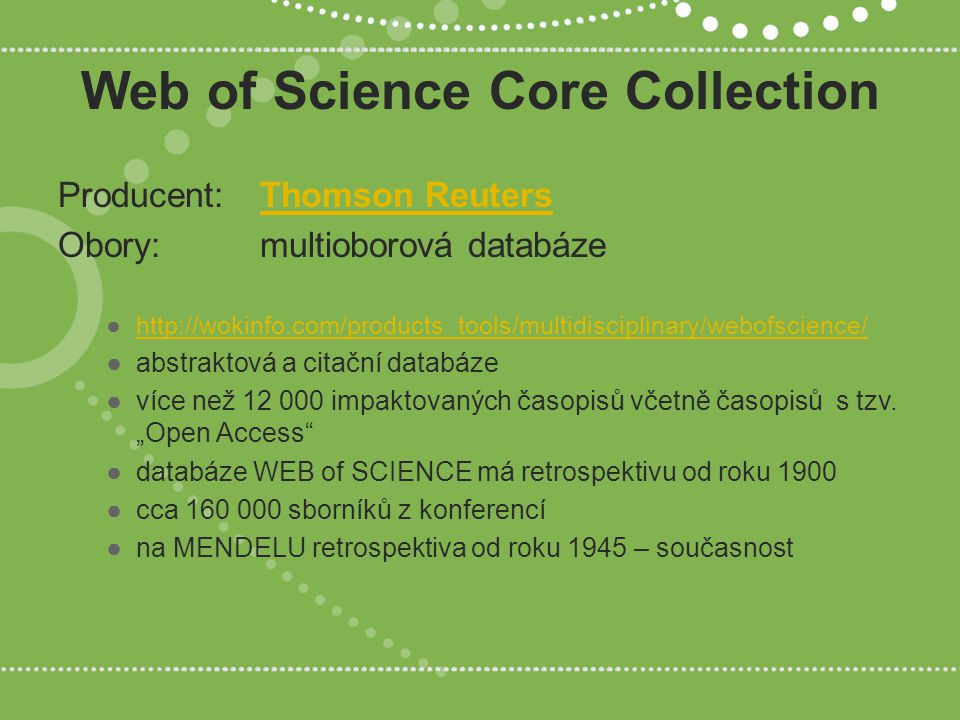 Web of Science Core Collection Producent: Thomson ReutersThomson Reuters Obory: multioborová databáze ●http://wokinfo.com/products_tools/multidisciplinary/webofscience/http://wokinfo.com/products_tools/multidisciplinary/webofscience/ ●abstraktová a citační databáze ●více než 12 000 impaktovaných časopisů včetně časopisů s tzv.