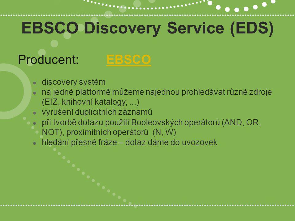 EBSCO Discovery Service (EDS) Producent:EBSCOEBSCO ● discovery systém ● na jedné platformě můžeme najednou prohledávat různé zdroje (EIZ, knihovní katalogy,...) ● vyrušení duplicitních záznamů ● při tvorbě dotazu použití Booleovských operátorů (AND, OR, NOT), proximitních operátorů (N, W) ● hledání přesné fráze – dotaz dáme do uvozovek