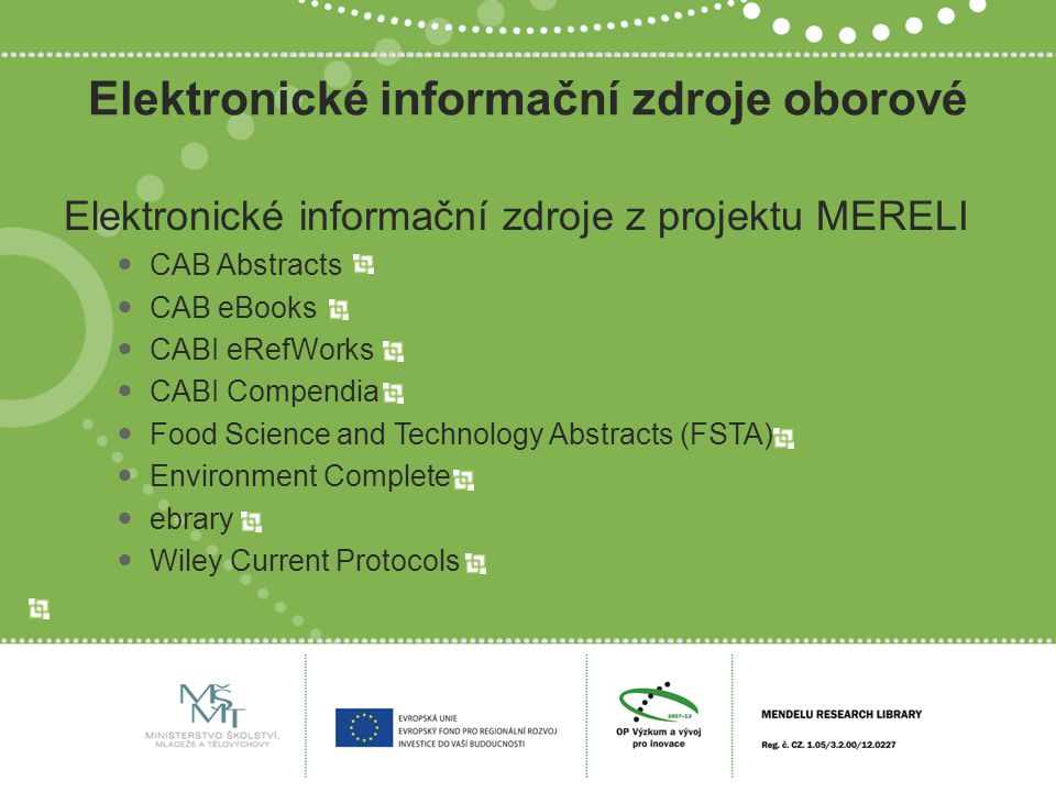 Elektronické informační zdroje oborové Elektronické informační zdroje z projektu MERELI CAB Abstracts CAB eBooks CABI eRefWorks CABI Compendia Food Science and Technology Abstracts (FSTA) Environment Complete ebrary Wiley Current Protocols