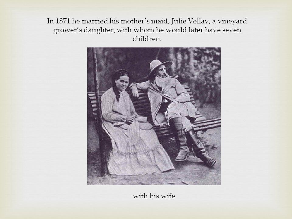 with his wife In 1871 he married his mother's maid, Julie Vellay, a vineyard grower's daughter, with whom he would later have seven children.