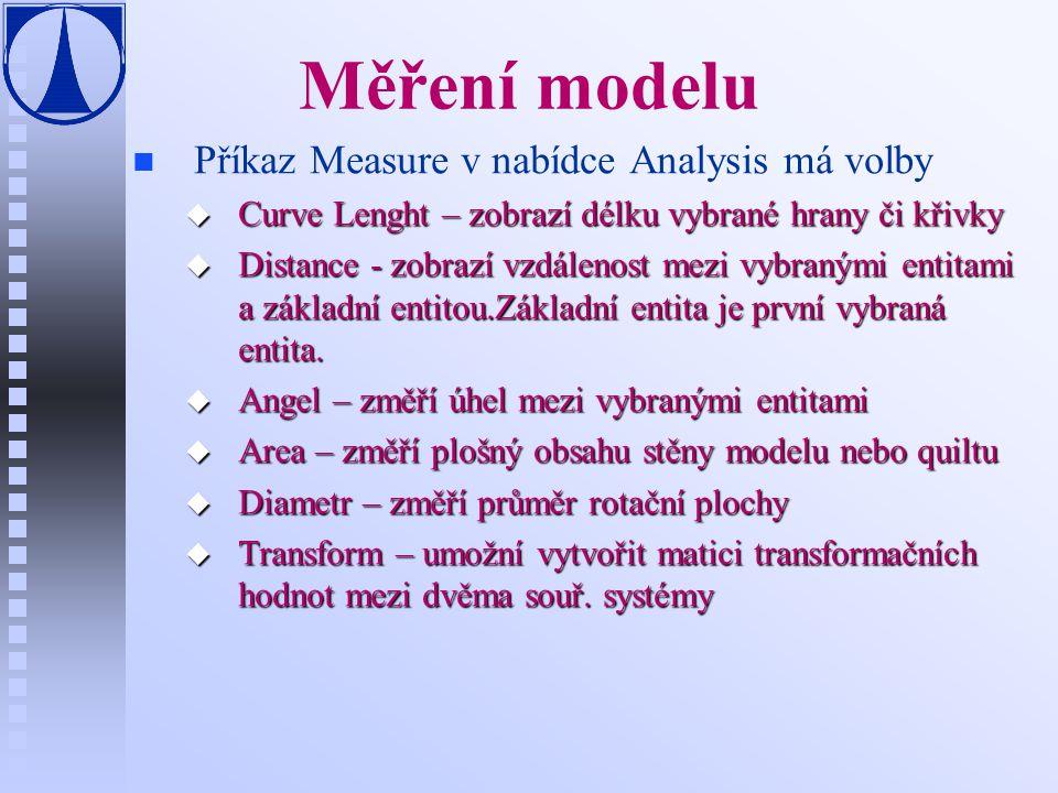 Měření modelu n n Příkaz Measure v nabídce Analysis má volby u Curve Lenght – zobrazí délku vybrané hrany či křivky u Distance - zobrazí vzdálenost mezi vybranými entitami a základní entitou.Základní entita je první vybraná entita.