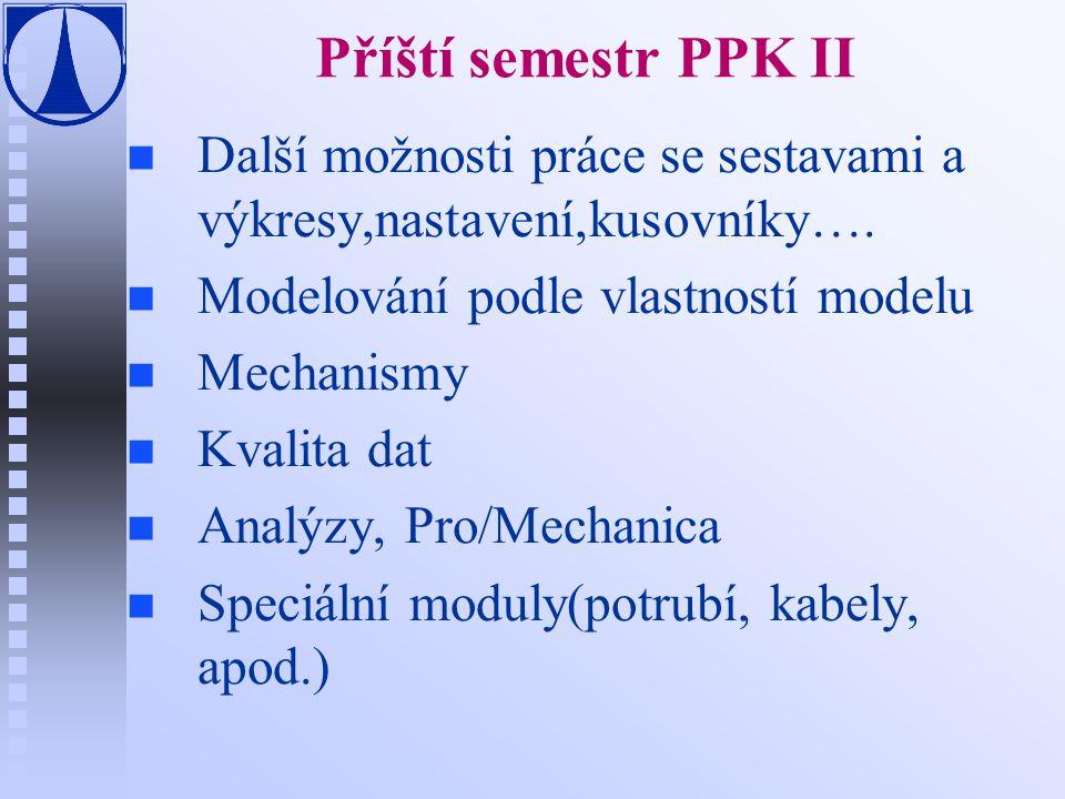 Příští semestr PPK II n n Další možnosti práce se sestavami a výkresy,nastavení,kusovníky…. n n Modelování podle vlastností modelu n n Mechanismy n n