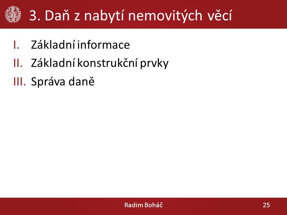 3. Daň z nabytí nemovitých věcí I.Základní informace II.Základní konstrukční prvky III.Správa daně Radim Boháč25
