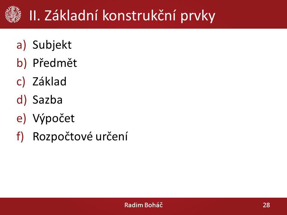 II. Základní konstrukční prvky a)Subjekt b)Předmět c)Základ d)Sazba e)Výpočet f)Rozpočtové určení Radim Boháč28