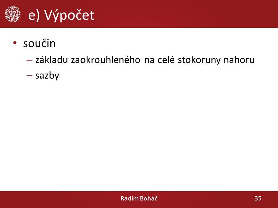 e) Výpočet součin – základu zaokrouhleného na celé stokoruny nahoru – sazby Radim Boháč35