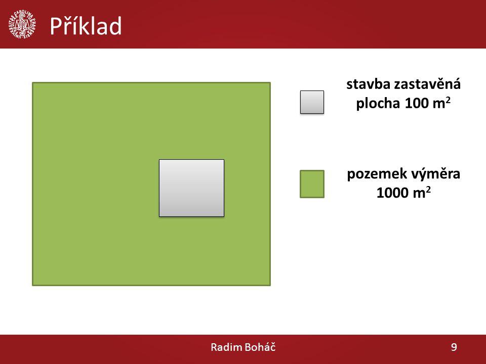 Příklad Radim Boháč9 pozemek výměra 1000 m 2 stavba zastavěná plocha 100 m 2