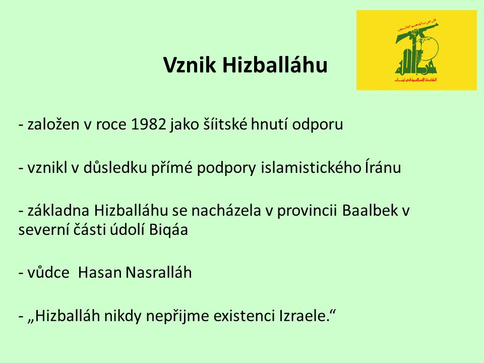 Vznik Hizballáhu - založen v roce 1982 jako šíitské hnutí odporu - vznikl v důsledku přímé podpory islamistického Íránu - základna Hizballáhu se nachá