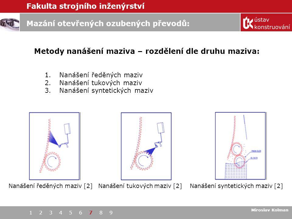 Fakulta strojního inženýrství 1 2 3 4 5 6 7 8 9 Mazání otevřených ozubených převodů: Miroslav Kolman Metody nanášení maziva – rozdělení dle druhu maziva: 1 1.Nanášení ředěných maziv 2.Nanášení tukových maziv 3.Nanášení syntetických maziv Nanášení ředěných maziv [2] Nanášení tukových maziv [2] Nanášení syntetických maziv [2]