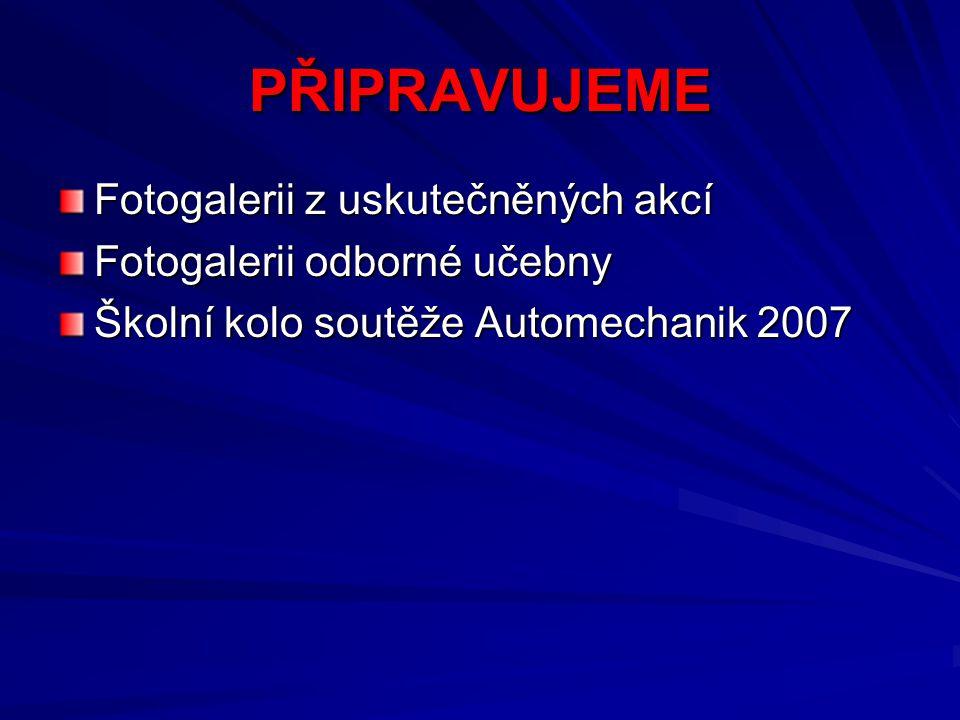 PŘIPRAVUJEME Fotogalerii z uskutečněných akcí Fotogalerii odborné učebny Školní kolo soutěže Automechanik 2007