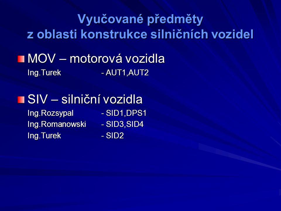 Vyučované předměty z oblasti konstrukce silničních vozidel MOV – motorová vozidla Ing.Turek- AUT1,AUT2 SIV – silniční vozidla Ing.Rozsypal- SID1,DPS1 Ing.Romanowski- SID3,SID4 Ing.Turek- SID2