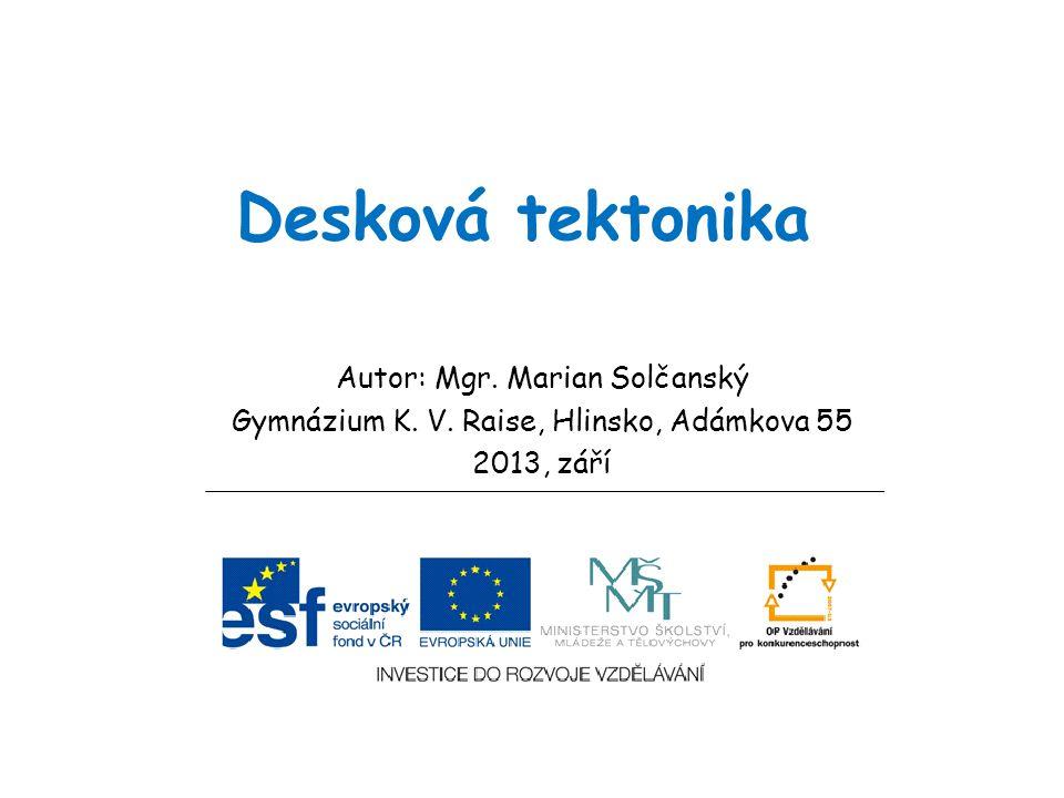 Desková tektonika Autor: Mgr. Marian Solčanský Gymnázium K. V. Raise, Hlinsko, Adámkova 55 2013, září