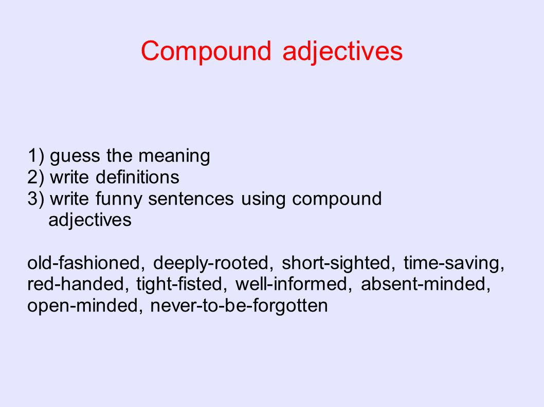 Compound adjectives 1) guess the meaning 2) write definitions 3) write funny sentences using compound adjectives old-fashioned, deeply-rooted, short-s