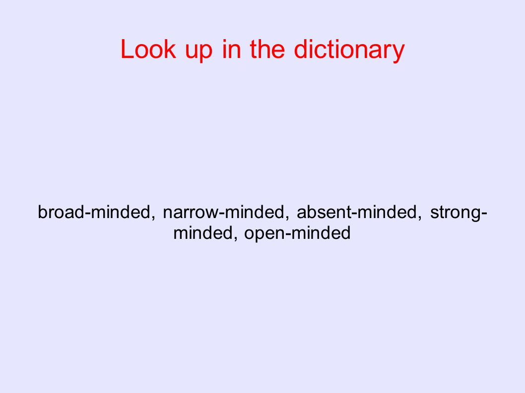 Look up in the dictionary broad-minded, narrow-minded, absent-minded, strong- minded, open-minded