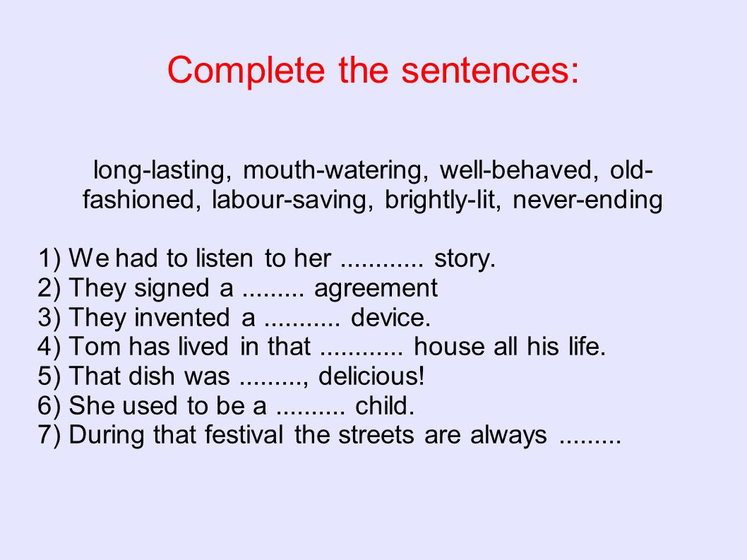 Complete the sentences: long-lasting, mouth-watering, well-behaved, old- fashioned, labour-saving, brightly-lit, never-ending 1) We had to listen to h