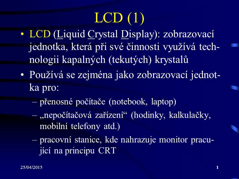 25/04/20151 LCD (1) LCD (Liquid Crystal Display): zobrazovací jednotka, která při své činnosti využívá tech- nologii kapalných (tekutých) krystalů Pou