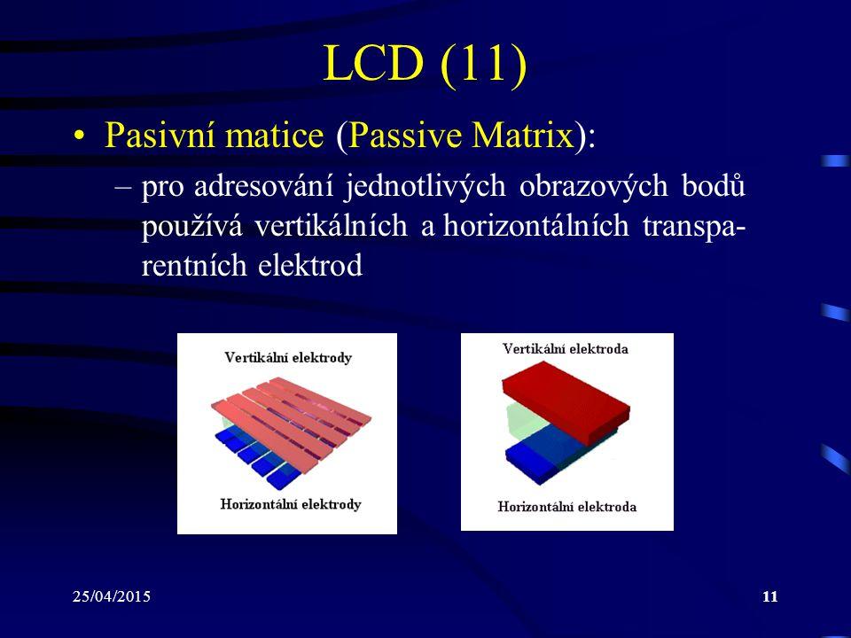 25/04/201511 LCD (11) Pasivní matice (Passive Matrix): –pro adresování jednotlivých obrazových bodů používá vertikálních a horizontálních transpa- ren