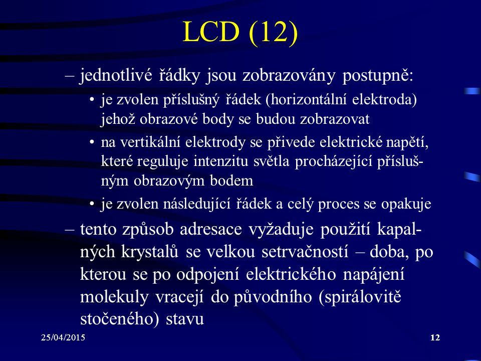 25/04/201512 LCD (12) –jednotlivé řádky jsou zobrazovány postupně: je zvolen příslušný řádek (horizontální elektroda) jehož obrazové body se budou zob