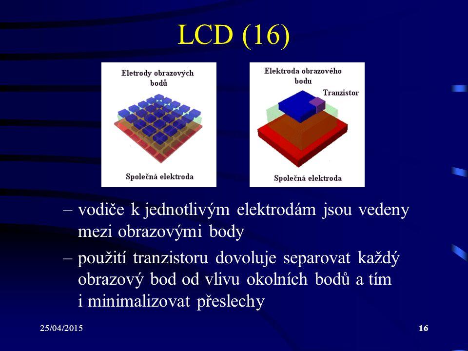 25/04/201516 LCD (16) –vodiče k jednotlivým elektrodám jsou vedeny mezi obrazovými body –použití tranzistoru dovoluje separovat každý obrazový bod od