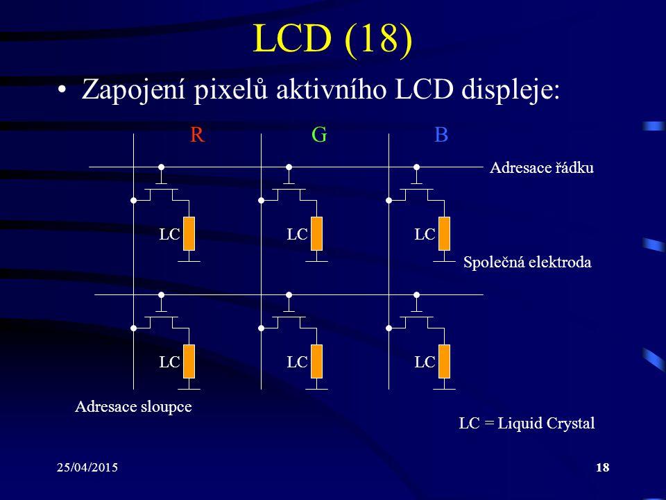 25/04/201518 LCD (18) Zapojení pixelů aktivního LCD displeje: LC RGB Adresace řádku Adresace sloupce Společná elektroda LC = Liquid Crystal
