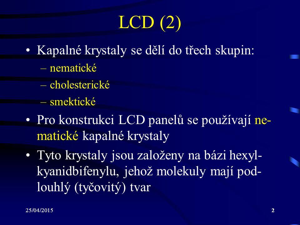 25/04/20152 LCD (2) Kapalné krystaly se dělí do třech skupin: –nematické –cholesterické –smektické Pro konstrukci LCD panelů se používají ne- matické