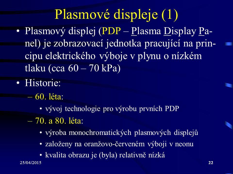 25/04/201522 Plasmové displeje (1) Plasmový displej (PDP – Plasma Display Pa- nel) je zobrazovací jednotka pracující na prin- cipu elektrického výboje