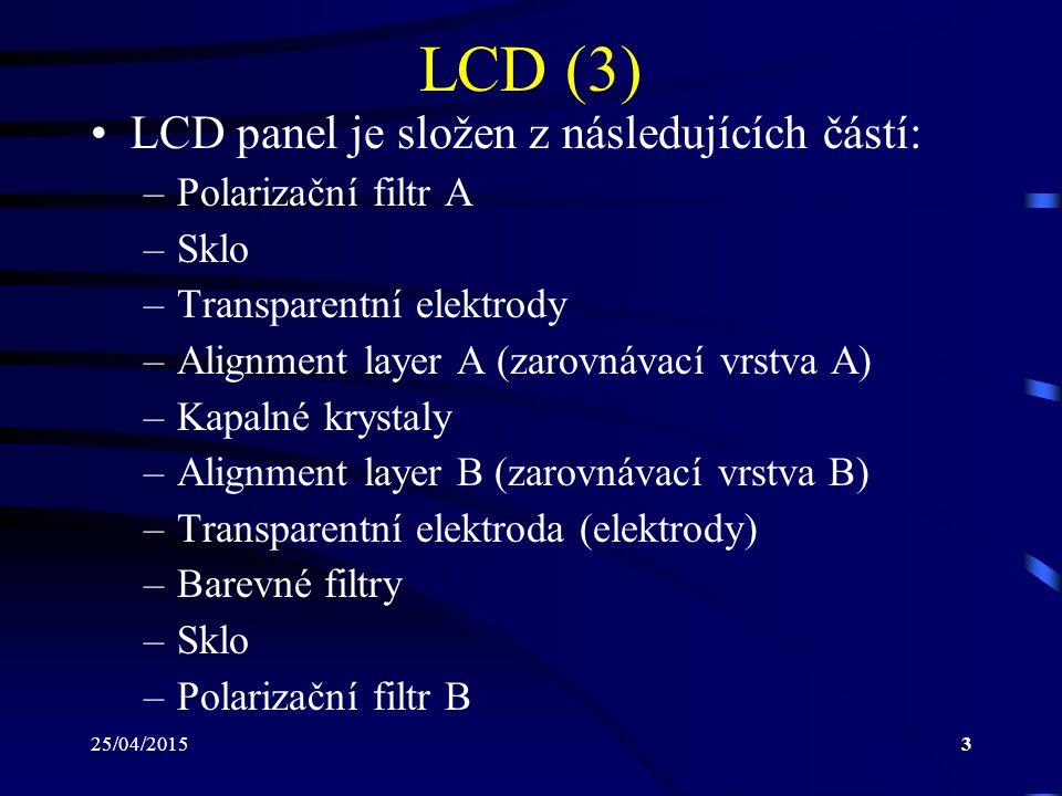 25/04/20153 LCD (3) LCD panel je složen z následujících částí: –Polarizační filtr A –Sklo –Transparentní elektrody –Alignment layer A (zarovnávací vrs