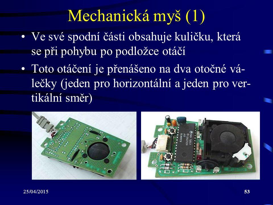 25/04/201553 Mechanická myš (1) Ve své spodní části obsahuje kuličku, která se při pohybu po podložce otáčí Toto otáčení je přenášeno na dva otočné vá