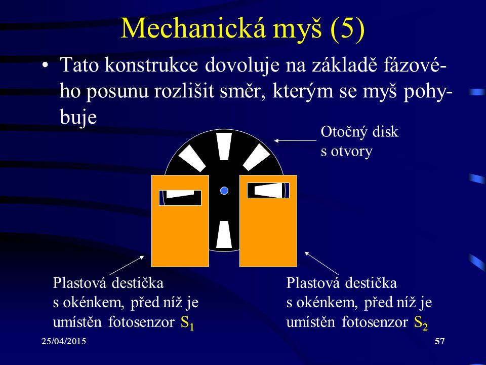 25/04/201557 Mechanická myš (5) Tato konstrukce dovoluje na základě fázové- ho posunu rozlišit směr, kterým se myš pohy- buje Otočný disk s otvory Pla