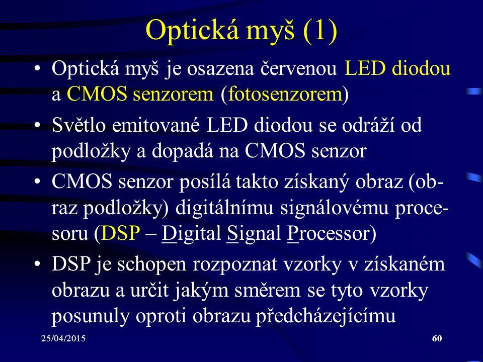 25/04/201560 Optická myš (1) Optická myš je osazena červenou LED diodou a CMOS senzorem (fotosenzorem) Světlo emitované LED diodou se odráží od podlož