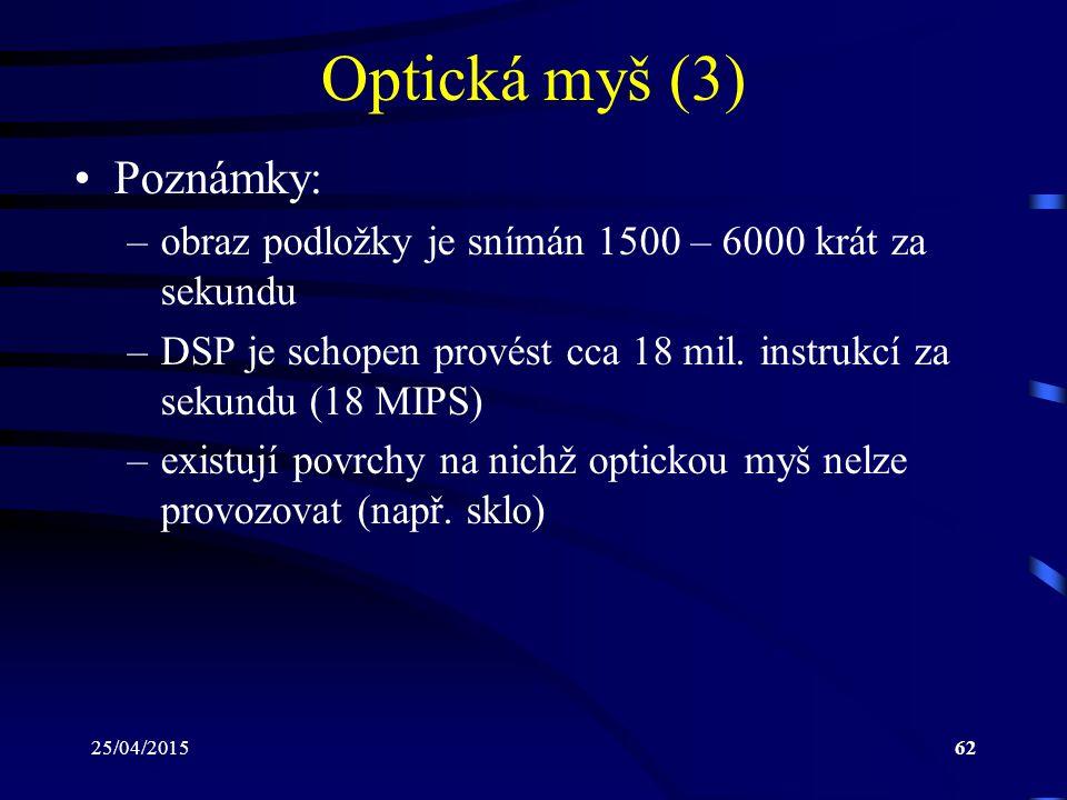 25/04/201562 Optická myš (3) Poznámky: –obraz podložky je snímán 1500 – 6000 krát za sekundu –DSP je schopen provést cca 18 mil. instrukcí za sekundu
