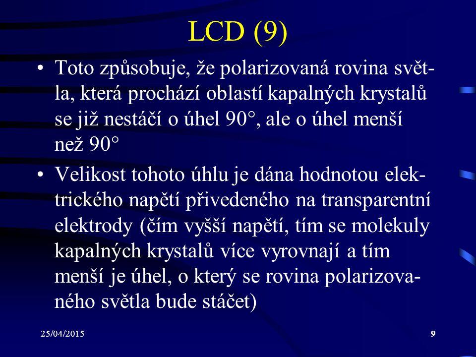 25/04/20159 LCD (9) Toto způsobuje, že polarizovaná rovina svět- la, která prochází oblastí kapalných krystalů se již nestáčí o úhel 90 , ale o úhel