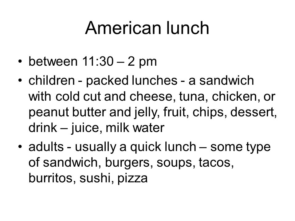 American lunch between 11:30 – 2 pm children - packed lunches - a sandwich with cold cut and cheese, tuna, chicken, or peanut butter and jelly, fruit, chips, dessert, drink – juice, milk water adults - usually a quick lunch – some type of sandwich, burgers, soups, tacos, burritos, sushi, pizza