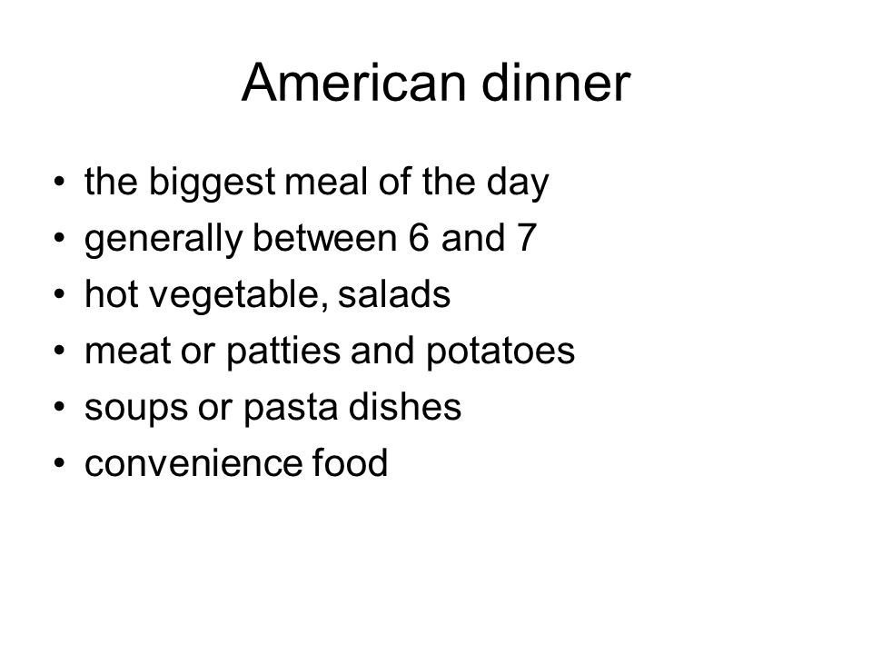 American dinner the biggest meal of the day generally between 6 and 7 hot vegetable, salads meat or patties and potatoes soups or pasta dishes convenience food
