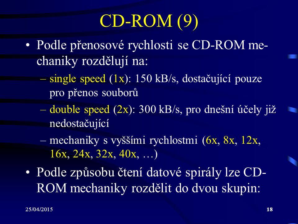 25/04/201518 CD-ROM (9) Podle přenosové rychlosti se CD-ROM me- chaniky rozdělují na: –single speed (1x): 150 kB/s, dostačující pouze pro přenos soubo