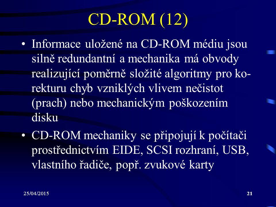 25/04/201521 CD-ROM (12) Informace uložené na CD-ROM médiu jsou silně redundantní a mechanika má obvody realizující poměrně složité algoritmy pro ko-