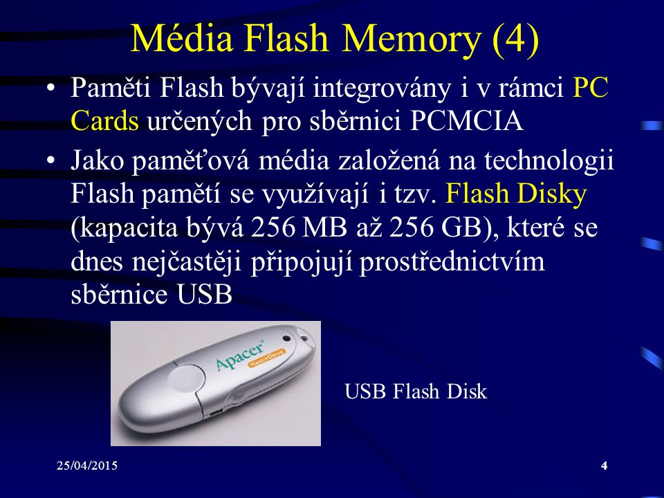 25/04/20154 Média Flash Memory (4) Paměti Flash bývají integrovány i v rámci PC Cards určených pro sběrnici PCMCIA Jako paměťová média založená na tec