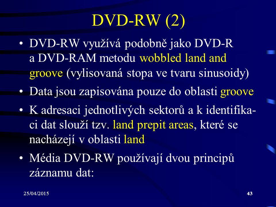 25/04/201543 DVD-RW (2) DVD-RW využívá podobně jako DVD-R a DVD-RAM metodu wobbled land and groove (vylisovaná stopa ve tvaru sinusoidy) Data jsou zap