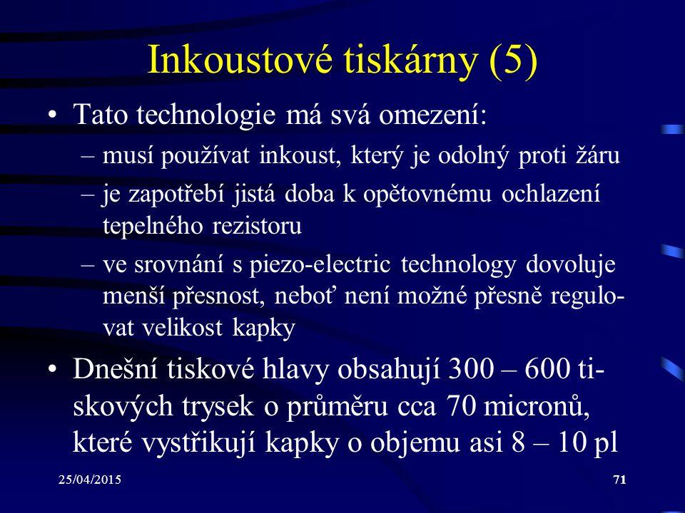 25/04/201571 Inkoustové tiskárny (5) Tato technologie má svá omezení: –musí používat inkoust, který je odolný proti žáru –je zapotřebí jistá doba k op
