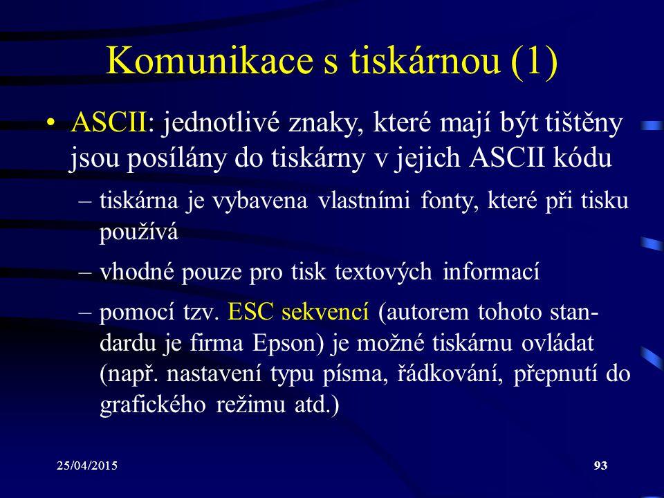 25/04/201593 Komunikace s tiskárnou (1) ASCII: jednotlivé znaky, které mají být tištěny jsou posílány do tiskárny v jejich ASCII kódu –tiskárna je vyb