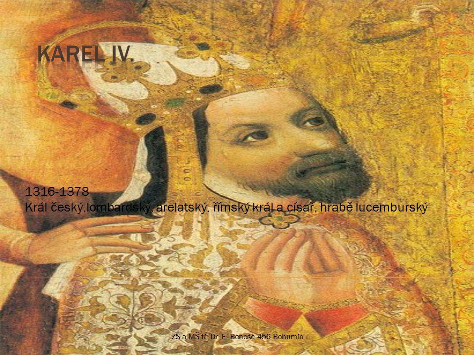 1316-1378 Král český,lombardský, arelatský, římský král a císař, hrabě lucemburský ZŠ a MŠ tř.