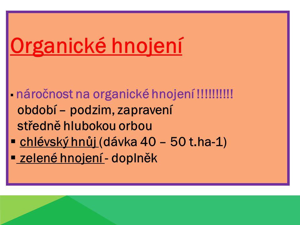Organické hnojení  náročnost na organické hnojení !!!!!!!!!! období – podzim, zapravení středně hlubokou orbou  chlévský hnůj (dávka 40 – 50 t.ha-1)