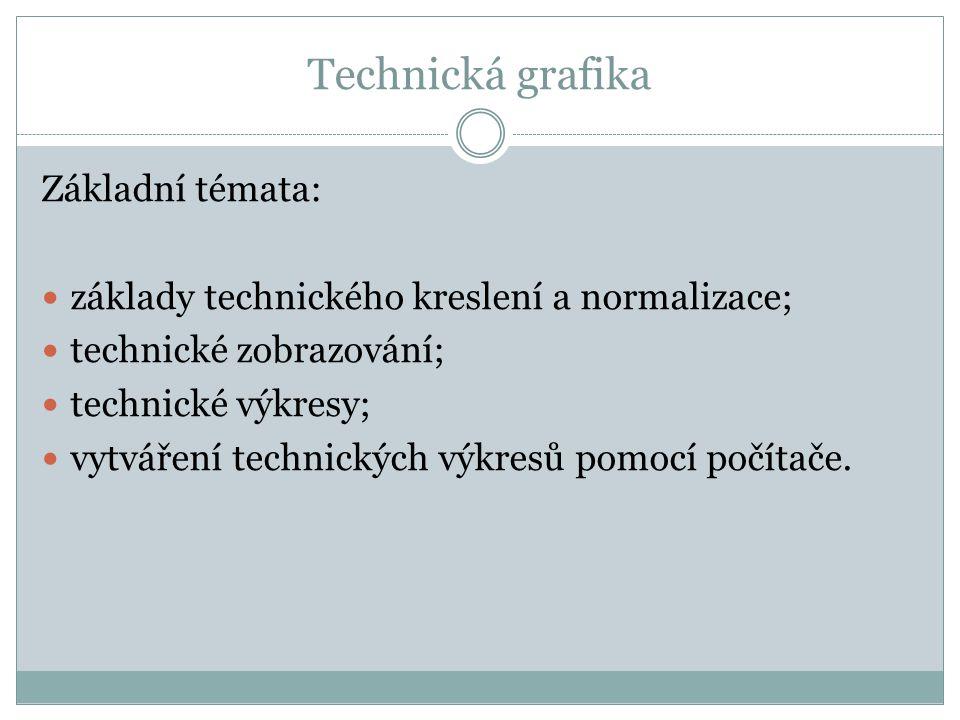 Technická grafika Základní témata: základy technického kreslení a normalizace; technické zobrazování; technické výkresy; vytváření technických výkresů