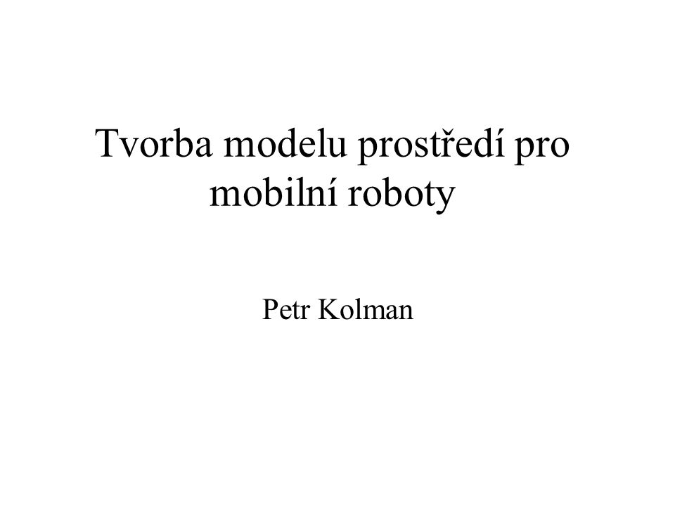 Tvorba modelu prostředí pro mobilní roboty Petr Kolman