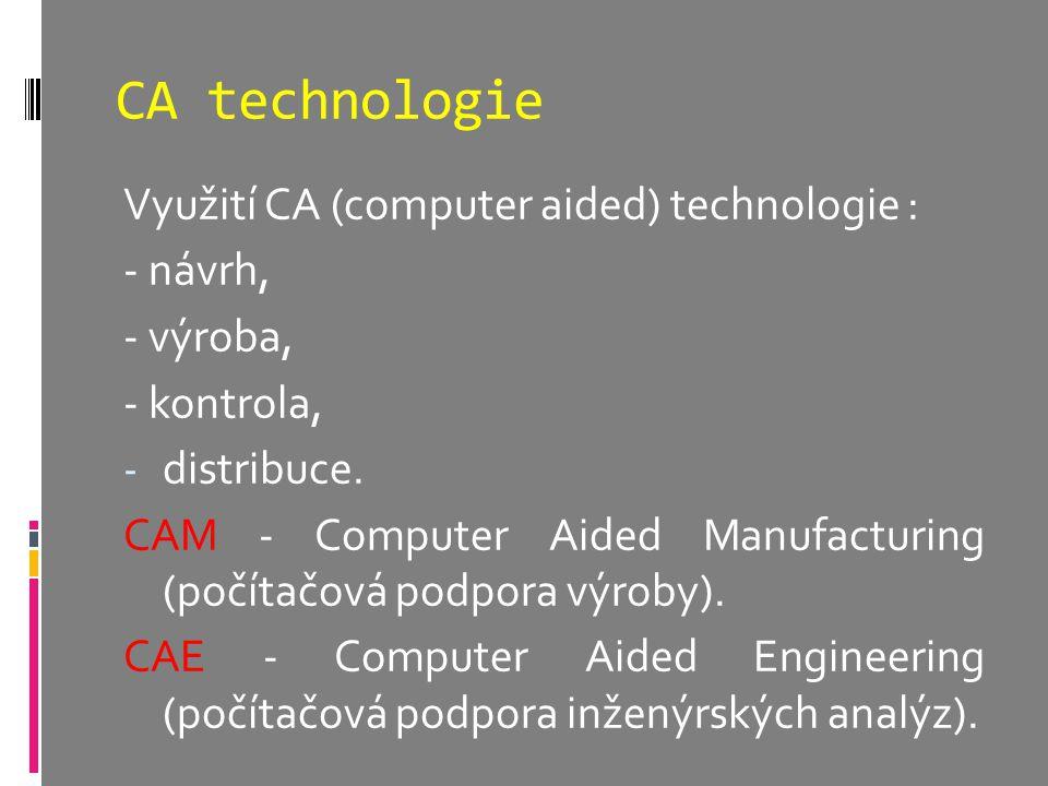 CA technologie Využití CA (computer aided) technologie : - návrh, - výroba, - kontrola, - distribuce. CAM - Computer Aided Manufacturing (počítačová p