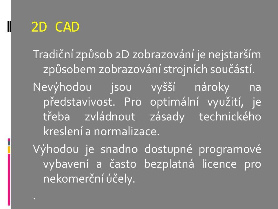 2D CAD Tradiční způsob 2D zobrazování je nejstarším způsobem zobrazování strojních součástí. Nevýhodou jsou vyšší nároky na představivost. Pro optimál