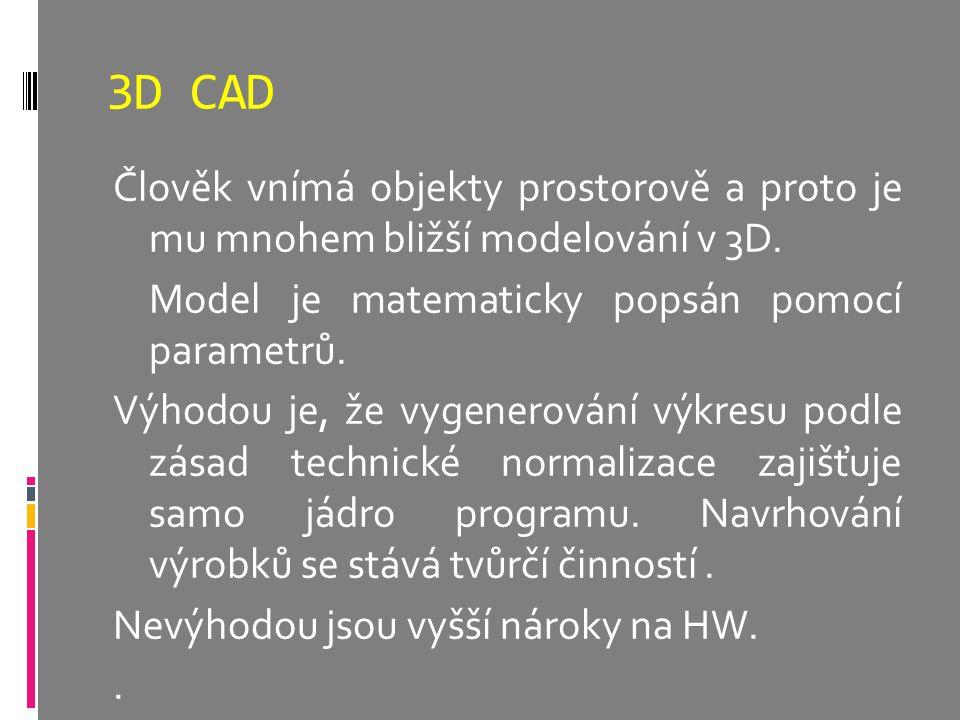 3D CAD Člověk vnímá objekty prostorově a proto je mu mnohem bližší modelování v 3D. Model je matematicky popsán pomocí parametrů. Výhodou je, že vygen
